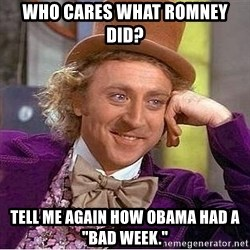 "Willy Wonka - Who cares what Romney did? tELL ME AGAIN HOW oBAMA HAD A ""BAD WEEK."""