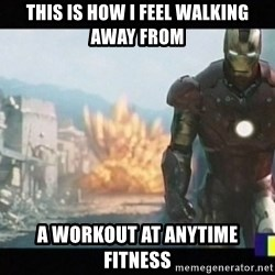 Iron man walks away - This is how I feel walking away from A workout at anytime fitness