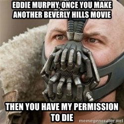 Bane - eddie murphy, once you make another beverly hills movie then you have my permission to die