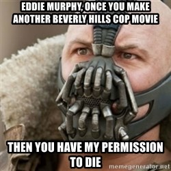 Bane - eddie murphy, once you make another beverly hills cop movie then you have my permission to die