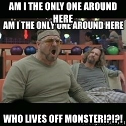 angry walter - AM I THE ONLY ONE AROUND HERE WHO LIVES OFF MONSTER!?!?!