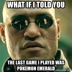 What If I Told You - what if i told you the last game i played was pokemon emerald