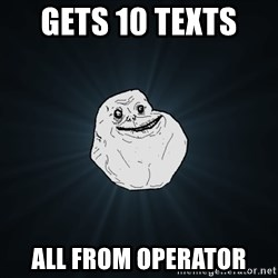 Forever Alone - gets 10 texts  all from operator