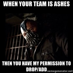Bane Meme - When your team is ashes Then you have my permission to drop/add
