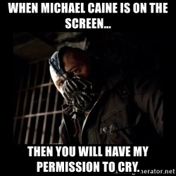Bane Meme - WHEN MICHAEL CAINE IS ON THE SCREEN... THEN YOU WILL HAVE MY PERMISSION TO CRY.