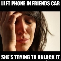 First World Problems - left phone in friends car she's trying to unlock it