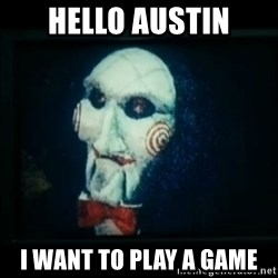 SAW - I wanna play a game - Hello auSTin I want to play a Game