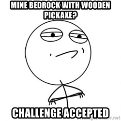 Challenge Accepted - Mine Bedrock with wooden pickaxe? challenge accepted