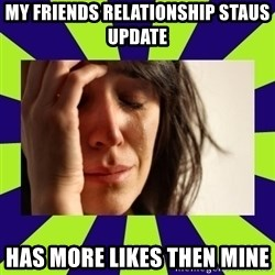 First World Problems - my friends relationship staus update has more likes then mine