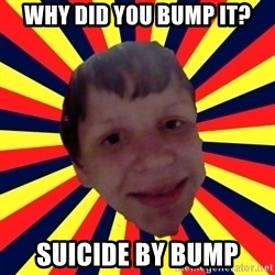 Suicide By stab - Why did you bump it? suicide by bump