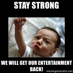 Stay strong meme - Stay Strong We will get our entertainment back!