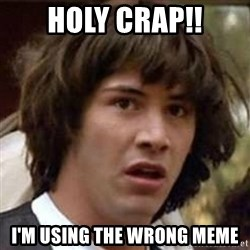 Conspiracy Keanu - holy crap!! I'm using the wrong meme