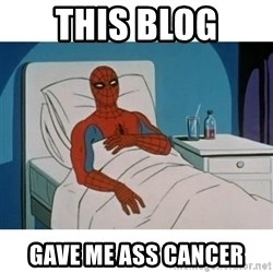 SpiderMan Cancer - This blog gave me ass cancer