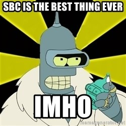 Bender IMHO - SBC IS THE BEST THING EVER IMHO