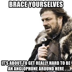 Winter is Coming - brace yourselves It's about to get really hard to be an anglophone around here
