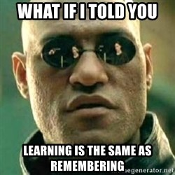 what if i told you matri - What if i told you learning is the same as remembering