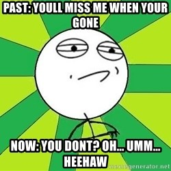 Challenge Accepted 2 - Past: youll miss me when your gone Now: you dont? Oh... umm... heehaw