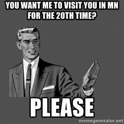Grammar Guy - you want me to visit you in MN for the 20th time? PLEASE