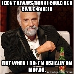 The Most Interesting Man In The World - I don't always think I could be a civil engineer but when I do, I'm usually on mopac.