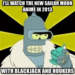 Bender IMHO - I'LL WATCH THE NEW SAILOR MOON ANIME IN 2013 WITH BLACKJACK AND HOOKERS