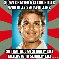 DEXTER MORGAN  - So we created a serial killer who kills serial killers So that he can serially kill killers who serially kill