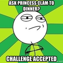 Challenge Accepted 2 - ask princess clam to dinner? challenge accepted