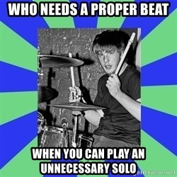 drummer drummer - Who needs a proper beat when you can play an unnecessary Solo