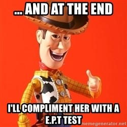 Perv Woody - ... AND AT THE END i'll compliment her with a E.P.T test