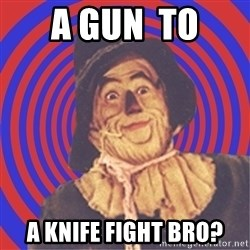 Argument Strawman - A GUN  TO A KNIFE FIGHT BRO?