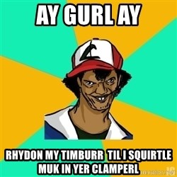 Ash Meme - AY GURL AY RHYDON MY TIMBURR  TIL I SQUIRTLE MUK IN YER CLAMPERL