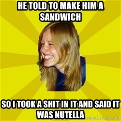 Trologirl - he told to make him a sandwich so i took a shit in it and said it was nutella