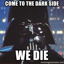 Darth Vader - come to the dark side we die