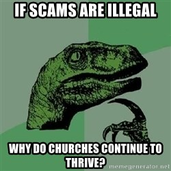 Philosoraptor - If scams are illegal why do churches continue to thrive?