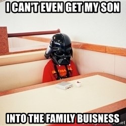 Sad Darth vader - i can't even get my son into the family buisness