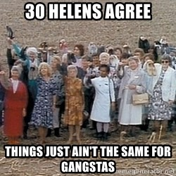 30 helens agree - 30 Helens agree things just ain't the same for gangstas