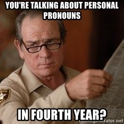 Tommy Lee Jones  - you're talking about personal pronouns in fourth year?