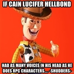 Perv Woody - If Cain Lucifer Hellbond  had as many voices in his head as he does RPC characters....  -Shudders-