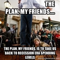 Romney Chairholder Guy -                                    The Plan, My friends.... THE PLAN, MY FRIENDS, IS TO TAKE US BACK TO RECESSION ERA SPENDING LEVELS