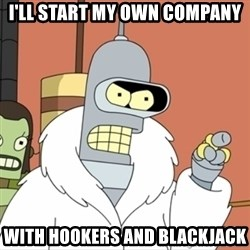I'll start my own - I'll start my own company with hookers and blackjack