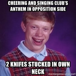 Bad Luck Brian - cheering and singing club's anthem in opposition side 2 knifes stucked in own neck