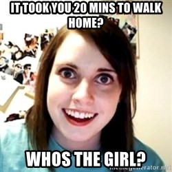 obsessed girlfriend - it took you 20 mins to walk home? whos the girl?
