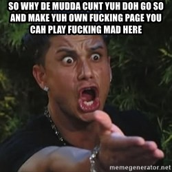 Flippinpauly - so why de mudda cunt yuh doh go so and make yuh own fucking page you cah play fucking mad here