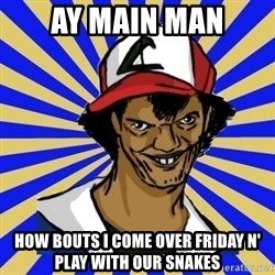 creepy ash - AY MAIN MAN HOW BOUTS I COME OVER FRIDAY N' PLAY WITH OUR SNAKES