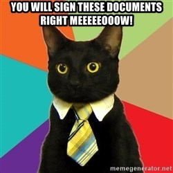 BusinessCat - you will sign these documents right meeeeeooow!