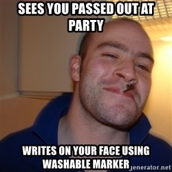 Good Guy Greg - Sees you passed out at party writes on your face using washable marker