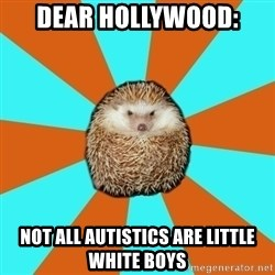 Autistic Hedgehog - Dear Hollywood: Not all autistics are little white boys