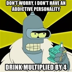 Bender IMHO - Don't worry, i don't have an addictive personality drink multiplied by 4