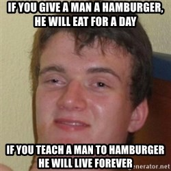 10guy - If you give a man a hamburger, he will eat for a day if you teach a man to hamburger he will live forever