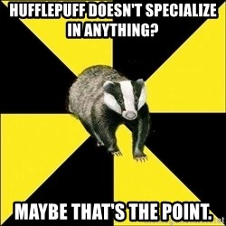 PuffBadger - Hufflepuff doesn't SPECIAlize in anything? Maybe that's the point.