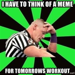 Deep Thinking Cena - I have to think of a meme for tomorrows workout